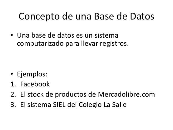 Concepto de una Base de Datos• Una base de datos es un sistema  computarizado para llevar registros.• Ejemplos:1. Facebook...