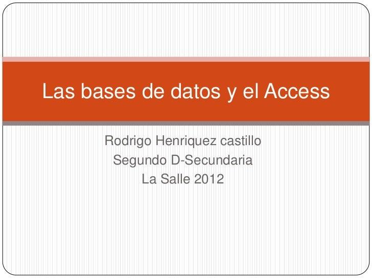Las bases de datos y el Access      Rodrigo Henriquez castillo       Segundo D-Secundaria            La Salle 2012
