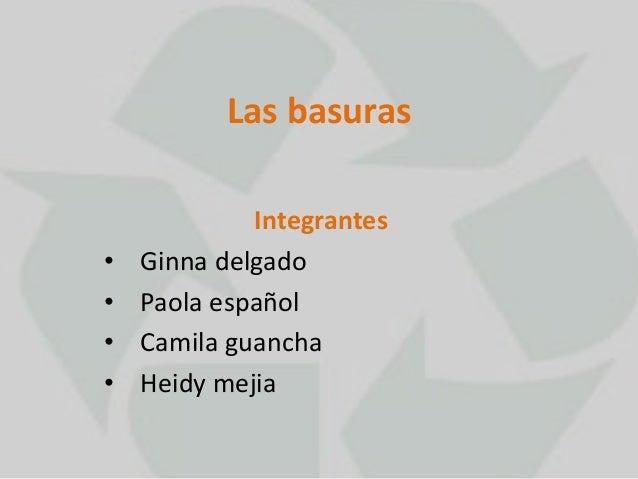 Las basuras  Integrantes  • Ginna delgado  • Paola español  • Camila guancha  • Heidy mejia