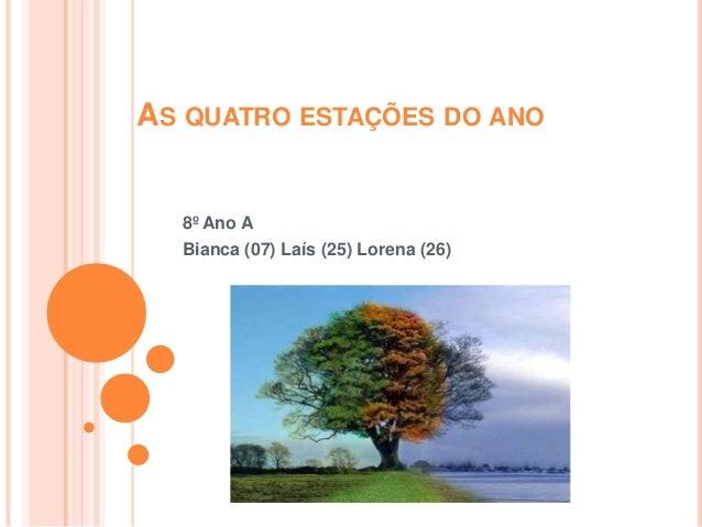 AS QUATRO ESTAÇÕES DO ANO 8º Ano A Bianca (07) Laís (25) Lorena (26)