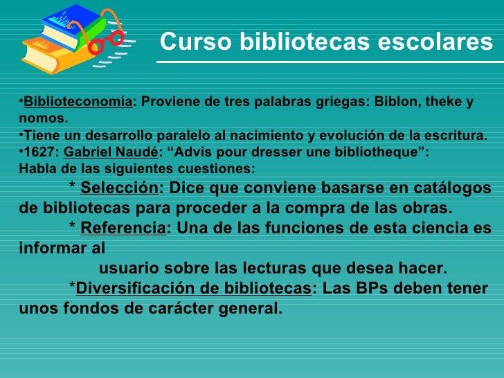 Curso bibliotecas escolares <ul><li>Biblioteconomía : Proviene de tres palabras griegas: Biblon, theke y nomos. </li></ul>...