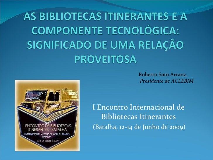 I Encontro Internacional de Bibliotecas Itinerantes (Batalha, 12-14 de Junho de 2009) Roberto Soto Arranz,  Presidente de ...
