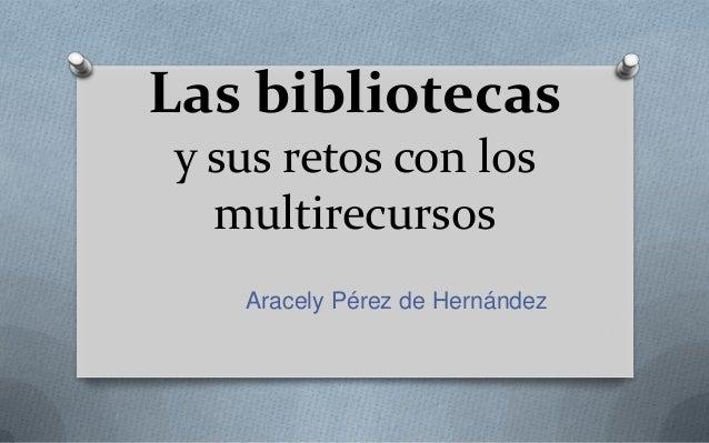 Las bibliotecas y sus retos con los multirecursos Aracely Pérez de Hernández