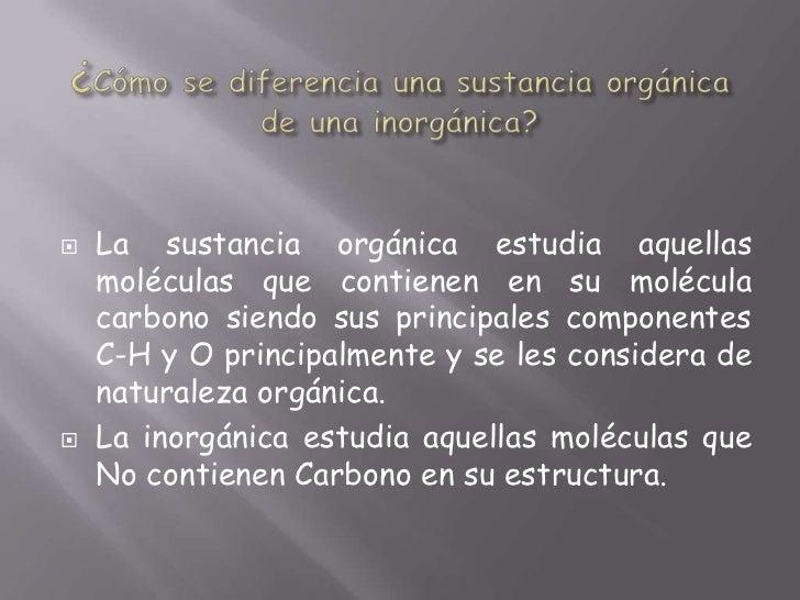 ¿Cómo se diferencia una sustancia orgánica de una inorgánica?<br />La sustancia orgánica estudia aquellas moléculas que co...
