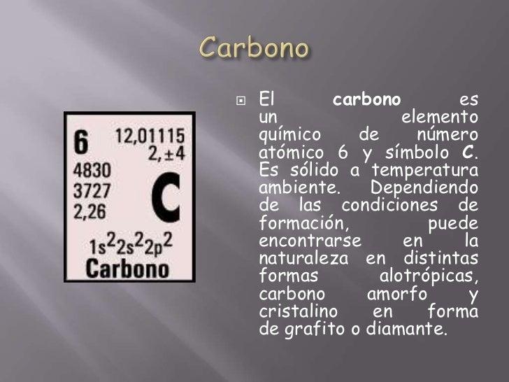 Carbono<br />Elcarbonoes unelemento químicodenúmero atómico6 y símboloC. Essólido a temperatura ambiente. Dependie...