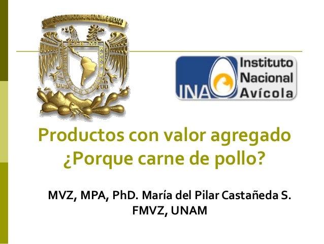 Productos con valor agregado¿Porque carne de pollo?MVZ, MPA, PhD. María del Pilar Castañeda S.FMVZ, UNAM