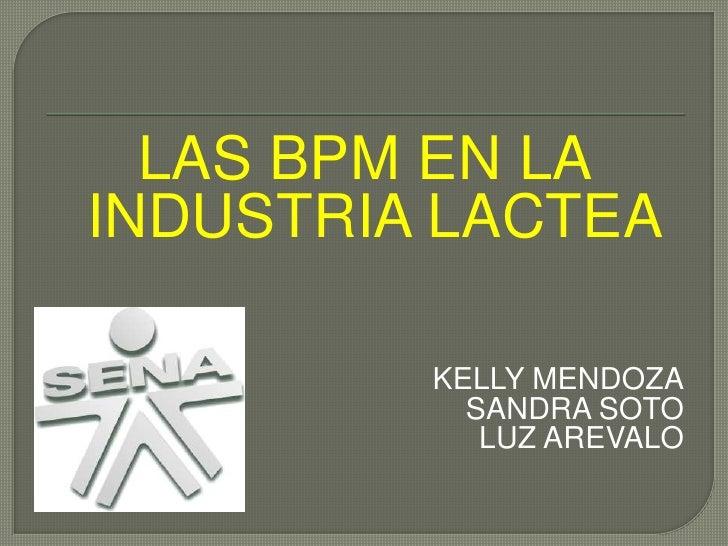 LAS BPM EN LA INDUSTRIA LACTEA<br />KELLY MENDOZA<br />SANDRA SOTO<br />LUZ AREVALO<br />