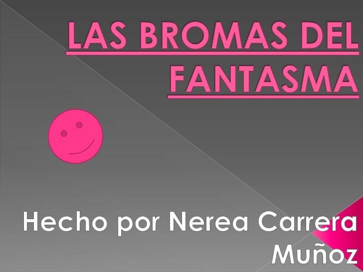 LAS BROMAS DEL FANTASMA<br />Hecho por Nerea Carrera Muñoz<br />