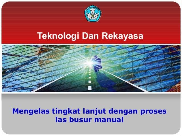 Teknologi Dan Rekayasa  Mengelas tingkat lanjut dengan proses las busur manual