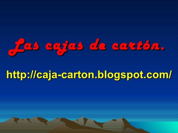 Las cajas de cartón. http://caja-carton.blogspot.com/