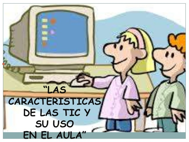 """          """"LAS    CARACTERISTICAS      DE LAS TIC Y        SU USO      EN EL AULA"""""""