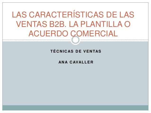 TÉCNICAS DE VENTASANA CAVALLERLAS CARACTERÍSTICAS DE LASVENTAS B2B. LA PLANTILLA OACUERDO COMERCIAL