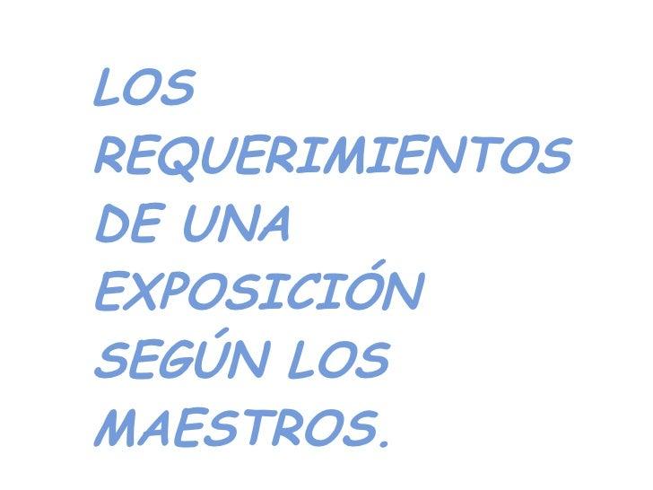 LOS REQUERIMIENTOS DE UNA EXPOSICIÓN SEGÚN LOS MAESTROS.