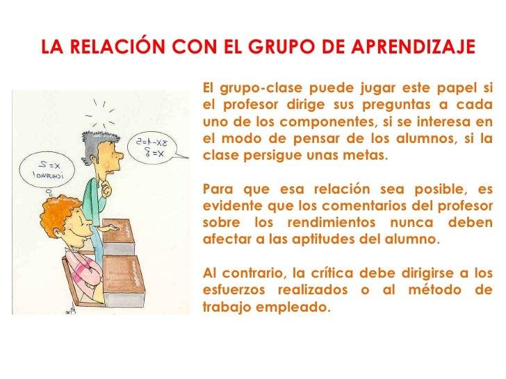 El grupo-clase puede jugar este papel si el profesor dirige sus preguntas a cada uno de los componentes, si se interesa en...