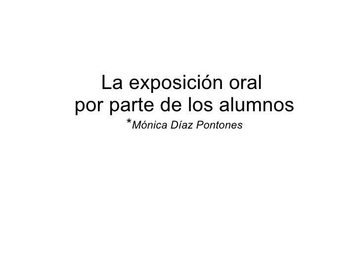 La exposición oral  por parte de los alumnos * Mónica Díaz Pontones