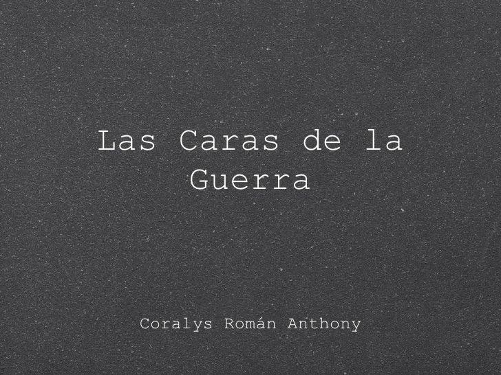 Las Caras de la Guerra <ul><li>Coralys Román Anthony </li></ul>
