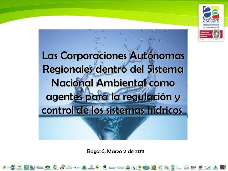 Bogotá, Marzo 2 de 2011 Las Corporaciones Autónomas Regionales dentro del Sistema Nacional Ambiental como agentes para la ...