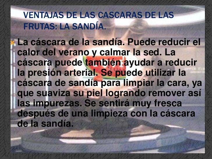 VENTAJAS DE LAS CASCARAS DE LAS     FRUTAS: LA SANDÍA.   La cáscara de la sandía. Puede reducir el    calor del verano y ...