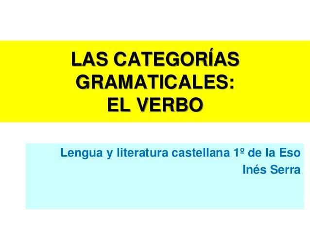 LAS CATEGORÍAS GRAMATICALES:    EL VERBOLengua y literatura castellana 1º de la Eso                                 Inés S...