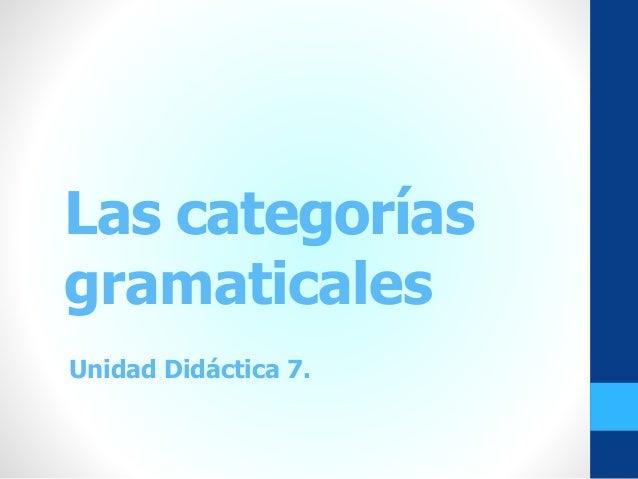 Las categorías gramaticales Unidad Didáctica 7.