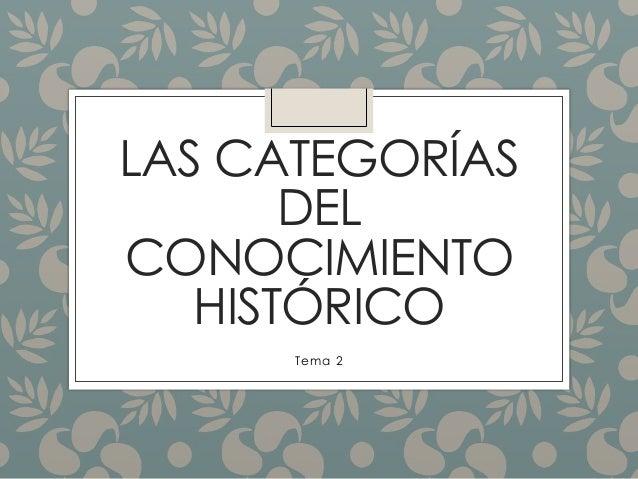 LAS CATEGORÍAS  DEL  CONOCIMIENTO  HISTÓRICO  Tema 2