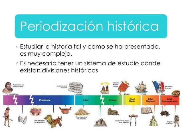 Periodización histórica  ◦ Estudiar la historia tal y como se ha presentado,  es muy complejo.  ◦ Es necesario tener un si...