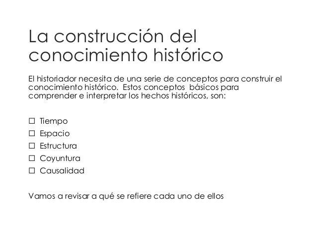 La construcción del  conocimiento histórico  El historiador necesita de una serie de conceptos para construir el  conocimi...