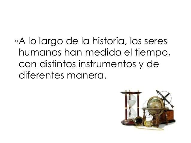 ◦A lo largo de la historia, los seres  humanos han medido el tiempo,  con distintos instrumentos y de  diferentes manera.
