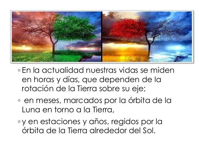 ◦ En la actualidad nuestras vidas se miden  en horas y días, que dependen de la  rotación de la Tierra sobre su eje;  ◦ en...