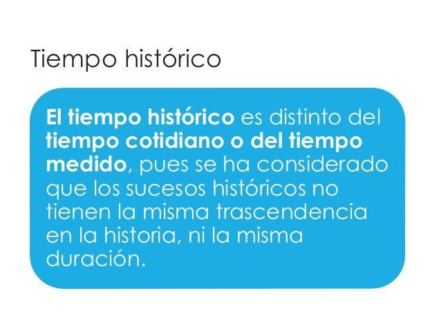 Tiempo histórico  El tiempo histórico es distinto del  tiempo cotidiano o del tiempo  medido, pues se ha considerado  que ...