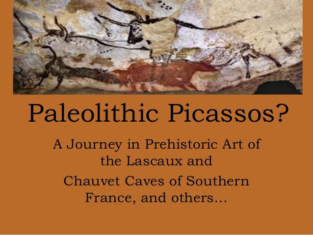 A Journey in Prehistoric Art of the Lascaux and Chauvet Caves of Southern France, and others… Paleolithic Picassos?