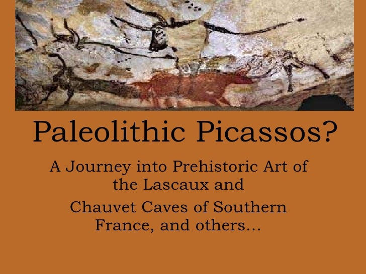 A Journey into Prehistoric Art of the Lascaux and Chauvet Caves of Southern France, and others… Paleolithic Picassos?