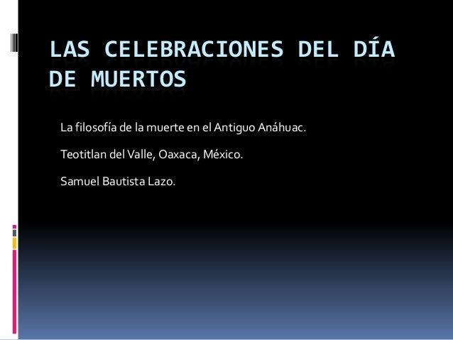 LAS CELEBRACIONES DEL DÍA DE MUERTOS La filosofía de la muerte en el AntiguoAnáhuac. Teotitlan delValle, Oaxaca, México. S...