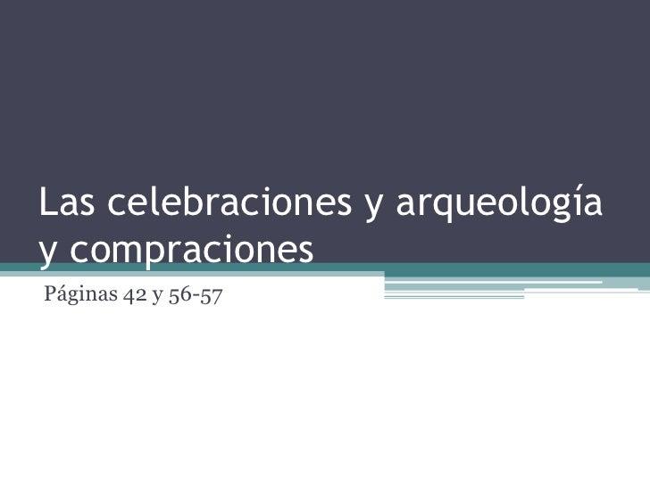 Las celebracionesy arqueología y compraciones<br />Páginas 42 y 56-57<br />