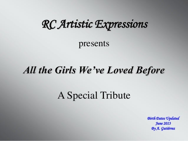 All the Girls We've Loved Before RC Artistic Expressions presents A Special Tribute Birth Dates Updated June 2013 By A. Gu...