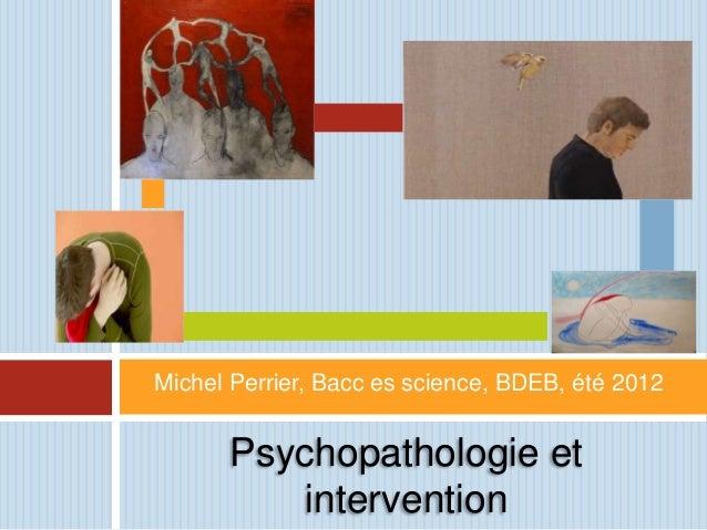 Michel Perrier, Bacc es science, BDEB, été 2012      Psychopathologie et          intervention