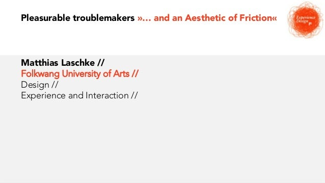 Pleasurable troublemakers »… and an Aesthetic of Friction« Matthias Laschke // Folkwang University of Arts // Design // Ex...