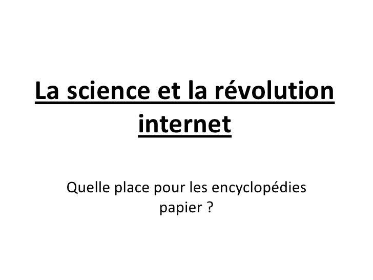 La science et la révolution internet<br />Quelle place pour les encyclopédies papier ?<br />