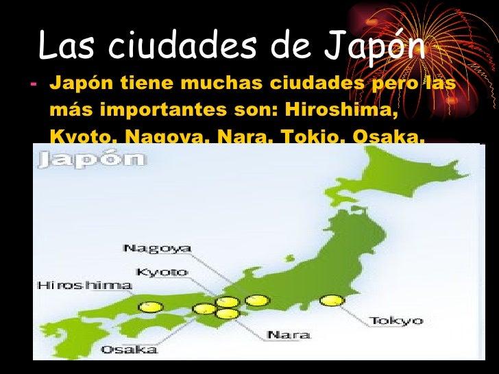 Las ciudades de Japón <ul><li>Japón tiene muchas ciudades pero las más importantes son: Hiroshima, Kyoto, Nagoya, Nara, To...