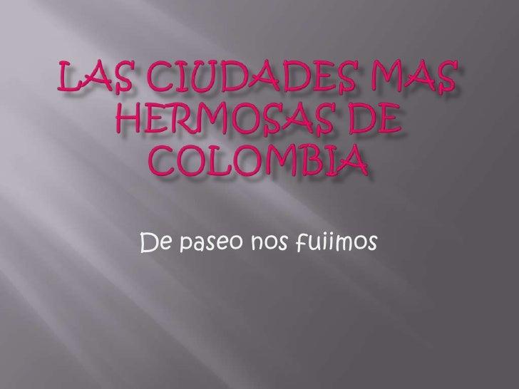 Las ciudades mas hermosas de colombia<br />De paseo nos fuiimos<br />