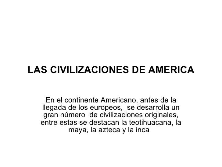 LAS CIVILIZACIONES DE AMERICA En el continente Americano, antes de la llegada de los europeos,  se desarrolla un gran núme...