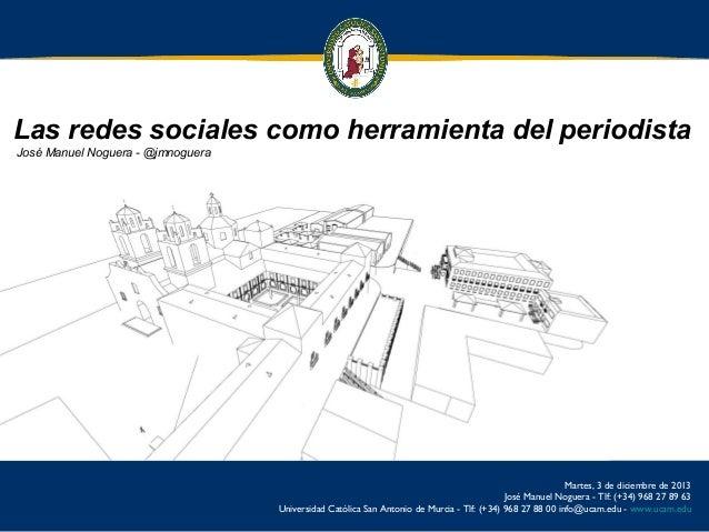 Las redes sociales como herramienta del periodista José Manuel Noguera - @jmnoguera  Martes, 3 de diciembre de 2013 José M...