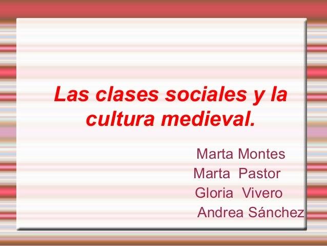 Las clases sociales y la cultura medieval. Marta Montes Marta Pastor Gloria Vivero Andrea Sánchez