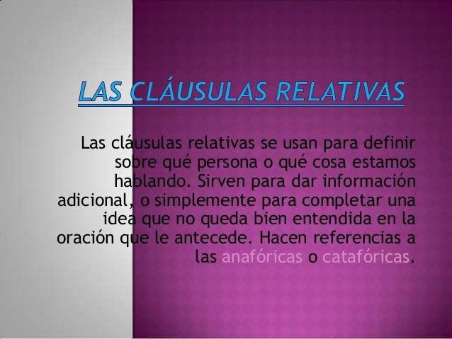 Las cláusulas relativas se usan para definirsobre qué persona o qué cosa estamoshablando. Sirven para dar informaciónadici...