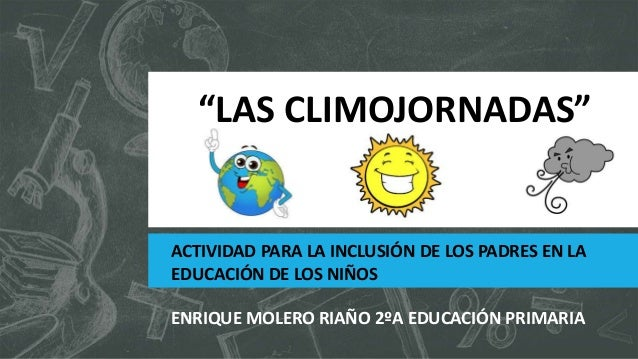 """""""LAS CLIMOJORNADAS"""" ACTIVIDAD PARA LA INCLUSIÓN DE LOS PADRES EN LA EDUCACIÓN DE LOS NIÑOS ENRIQUE MOLERO RIAÑO 2ºA EDUCAC..."""