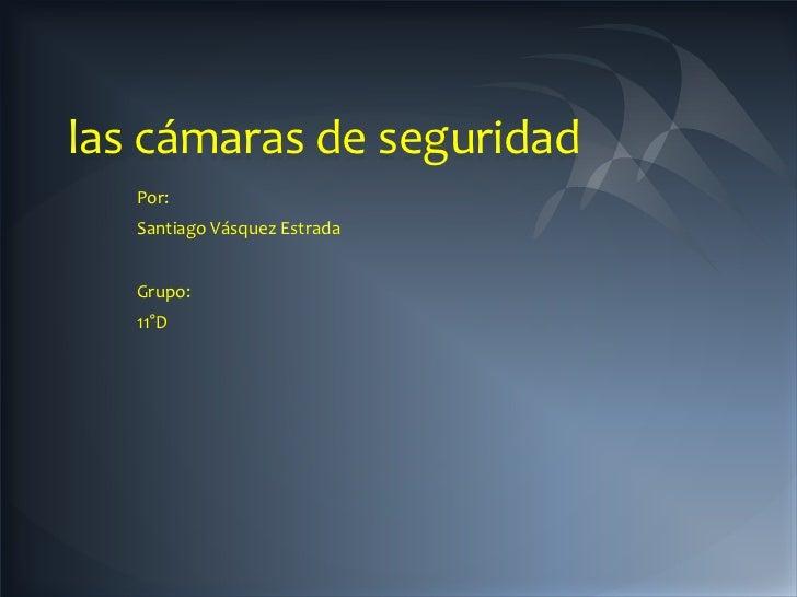 las cámaras de seguridad   Por:   Santiago Vásquez Estrada   Grupo:   11°D
