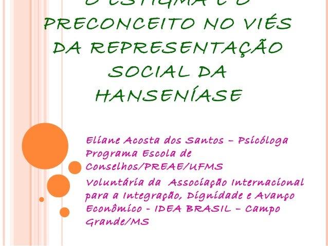 O ESTIGMA E O PRECONCEITO NO VIÉS DA REPRESENTAÇÃO SOCIAL DA HANSENÍASE Eliane Acosta dos Santos – Psicóloga Programa Esco...