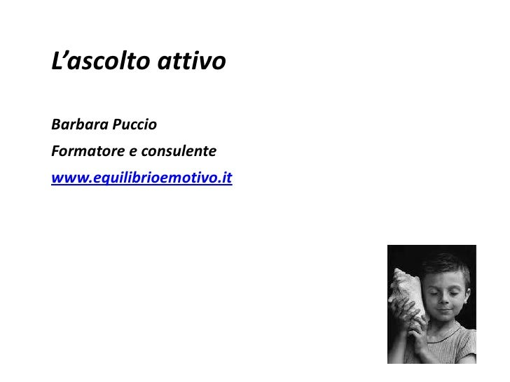 L'ascolto attivo<br />Barbara Puccio<br />Formatore e consulente<br />www.equilibrioemotivo.it<br />