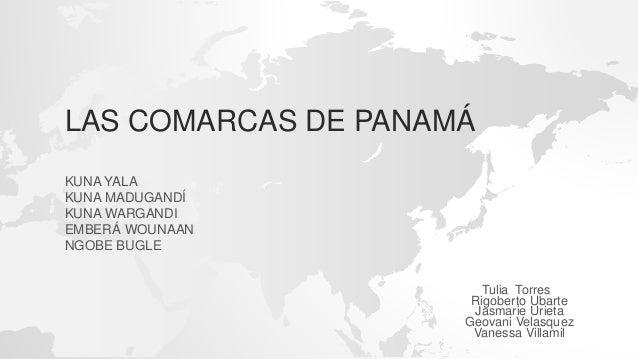 LAS COMARCAS DE PANAMÁ KUNA YALA KUNA MADUGANDÍ KUNA WARGANDI EMBERÁ WOUNAAN NGOBE BUGLE Tulia Torres Rigoberto Ubarte Jas...