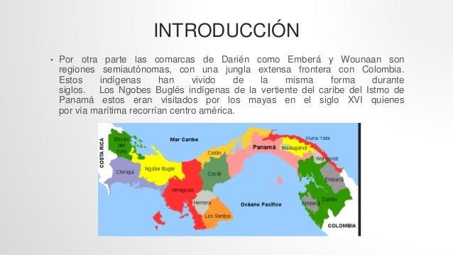 INTRODUCCIÓN • Por otra parte las comarcas de Darién como Emberá y Wounaan son regiones semiautónomas, con una jungla exte...